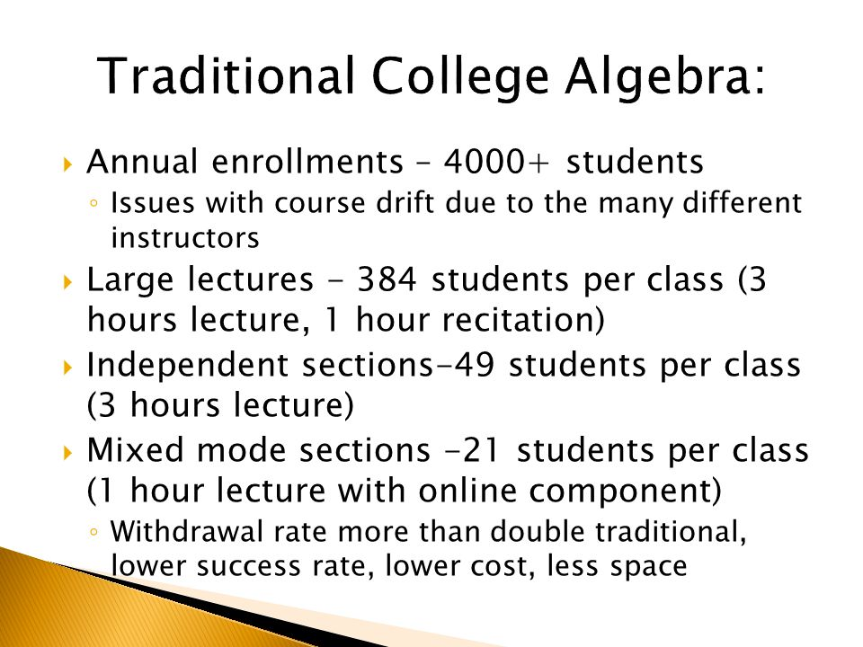  Annual enrollments – students ◦ Issues with course drift due to the many different instructors  Large lectures students per class (3 hours lecture, 1 hour recitation)  Independent sections-49 students per class (3 hours lecture)  Mixed mode sections -21 students per class (1 hour lecture with online component) ◦ Withdrawal rate more than double traditional, lower success rate, lower cost, less space
