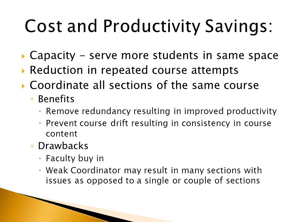  Capacity - serve more students in same space  Reduction in repeated course attempts  Coordinate all sections of the same course ◦ Benefits  Remove redundancy resulting in improved productivity  Prevent course drift resulting in consistency in course content ◦ Drawbacks  Faculty buy in  Weak Coordinator may result in many sections with issues as opposed to a single or couple of sections