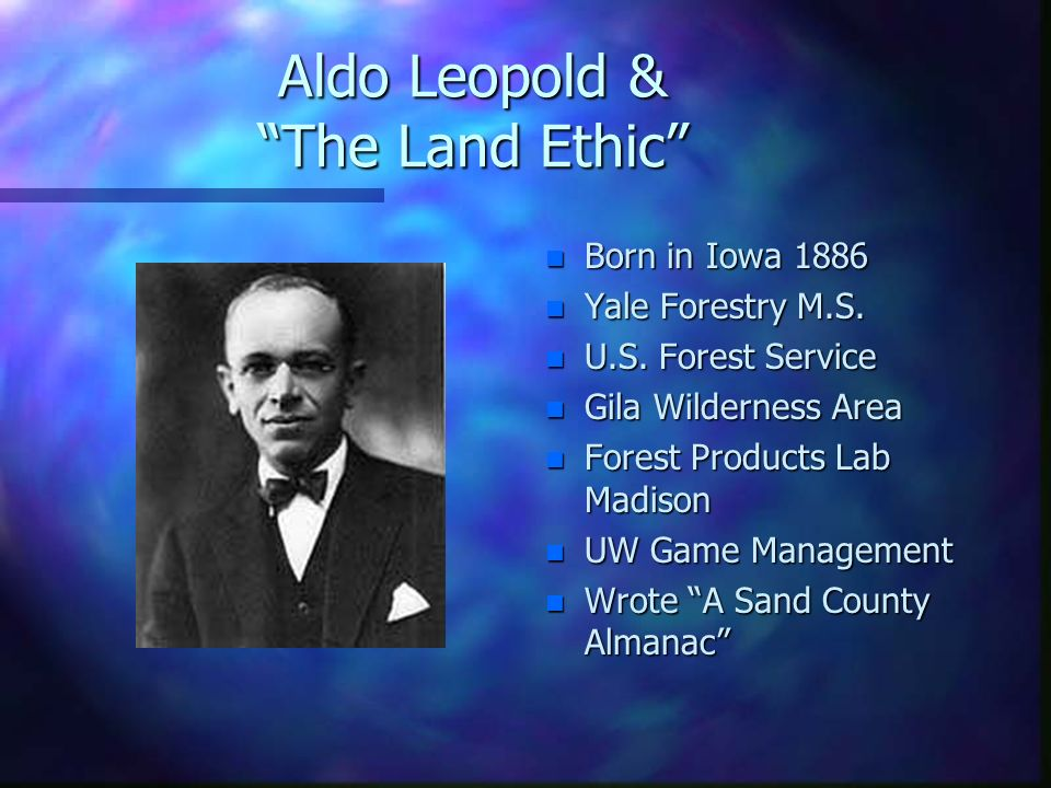 aldo leopold Aldo leopold (1887–1948) was an american conservationist, forester, and wildlife ecologist who was deeply concerned about the speed and impact of industrialization on the natural world and human-nature relationships since human agency in the modern world is so profoundly shaped by economics.