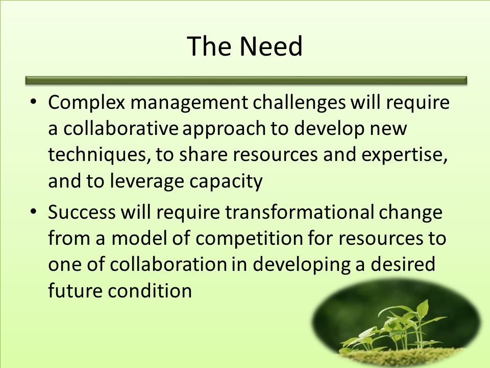 The Need Complex management challenges will require a collaborative approach to develop new techniques, to share resources and expertise, and to leverage capacity Success will require transformational change from a model of competition for resources to one of collaboration in developing a desired future condition