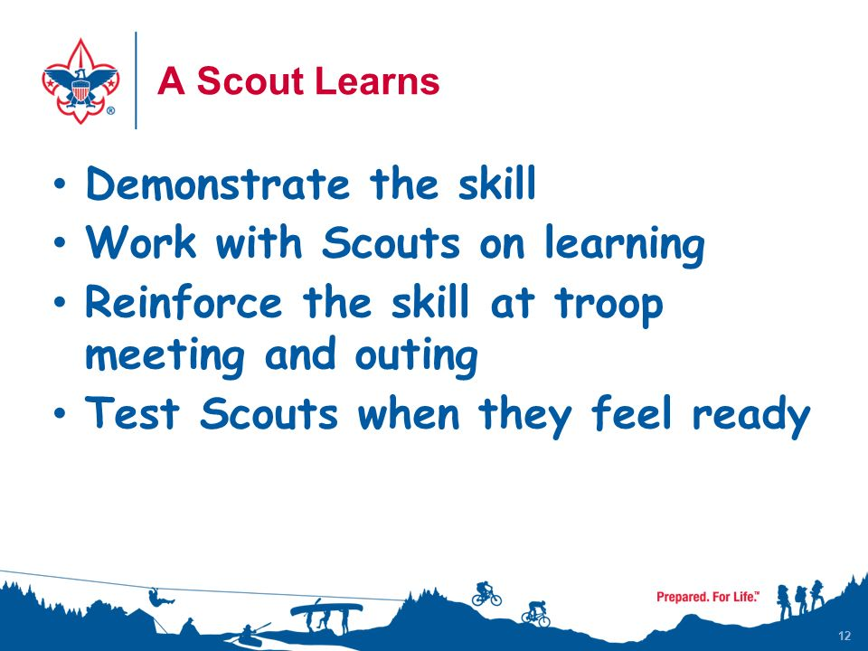 12 A Scout Learns Demonstrate the skill Work with Scouts on learning Reinforce the skill at troop meeting and outing Test Scouts when they feel ready 12