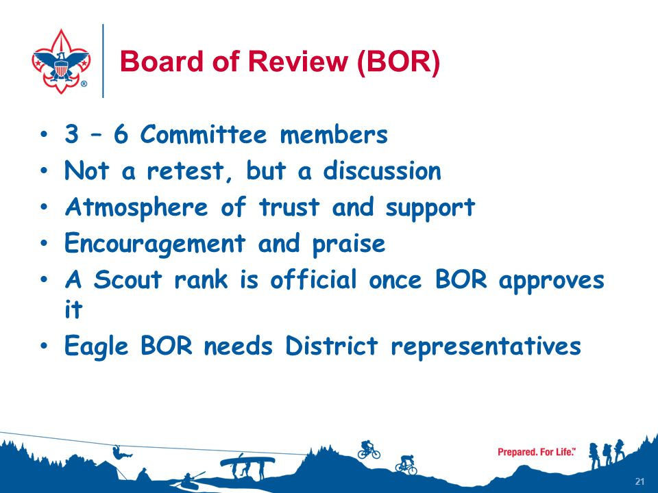 21 Board of Review (BOR) 3 – 6 Committee members Not a retest, but a discussion Atmosphere of trust and support Encouragement and praise A Scout rank is official once BOR approves it Eagle BOR needs District representatives 21