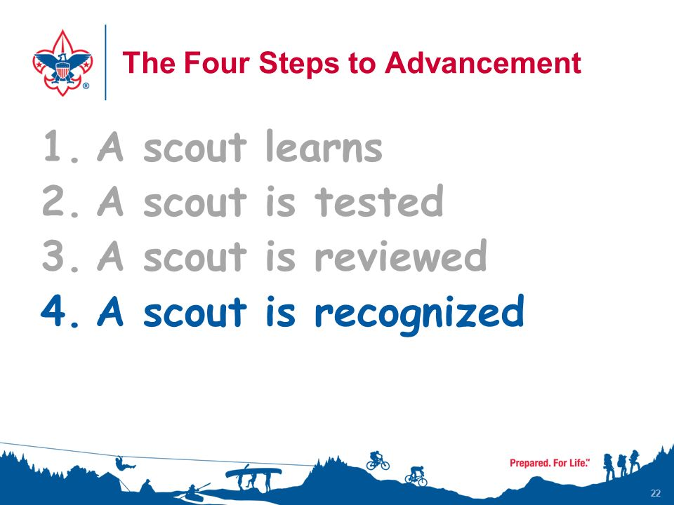 22 The Four Steps to Advancement 1.A scout learns 2.A scout is tested 3.A scout is reviewed 4.A scout is recognized 22