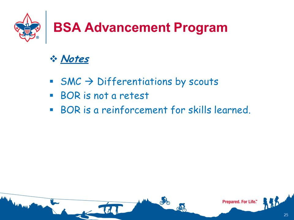 25 BSA Advancement Program  Notes  SMC  Differentiations by scouts  BOR is not a retest  BOR is a reinforcement for skills learned.