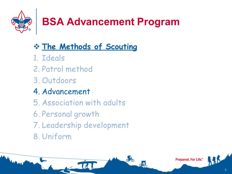 5  The Methods of Scouting 1.Ideals 2.Patrol method 3.Outdoors 4.Advancement 5.Association with adults 6.Personal growth 7.Leadership development 8.Uniform BSA Advancement Program 5