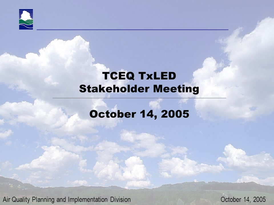 Air Quality Planning and Implementation Division TxLED Stakeholder WHJ: October 14, 2005 Page 1 TCEQ TxLED Stakeholder Meeting October 14, 2005 Air Quality Planning and Implementation Division October 14, 2005
