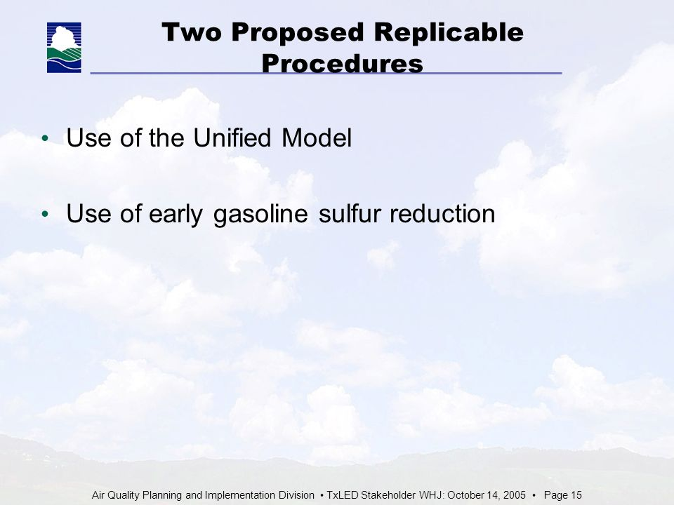 Air Quality Planning and Implementation Division TxLED Stakeholder WHJ: October 14, 2005 Page 15 Two Proposed Replicable Procedures Use of the Unified Model Use of early gasoline sulfur reduction