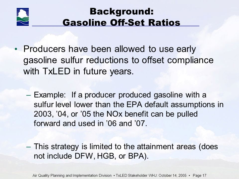 Air Quality Planning and Implementation Division TxLED Stakeholder WHJ: October 14, 2005 Page 17 Background: Gasoline Off-Set Ratios Producers have been allowed to use early gasoline sulfur reductions to offset compliance with TxLED in future years.