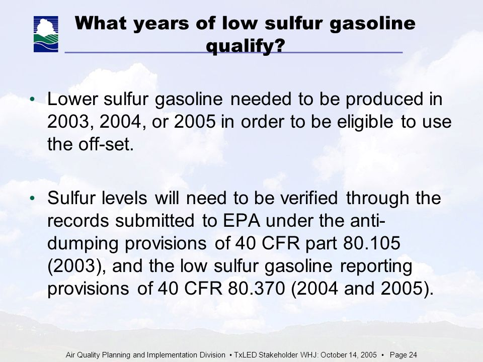 Air Quality Planning and Implementation Division TxLED Stakeholder WHJ: October 14, 2005 Page 24 What years of low sulfur gasoline qualify.