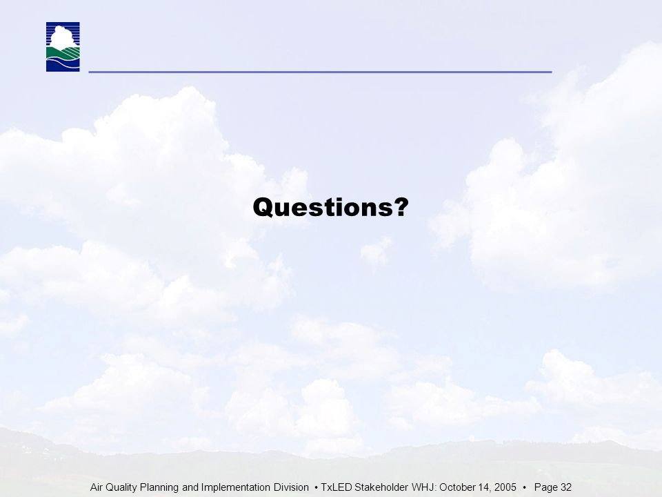 Air Quality Planning and Implementation Division TxLED Stakeholder WHJ: October 14, 2005 Page 32 Questions