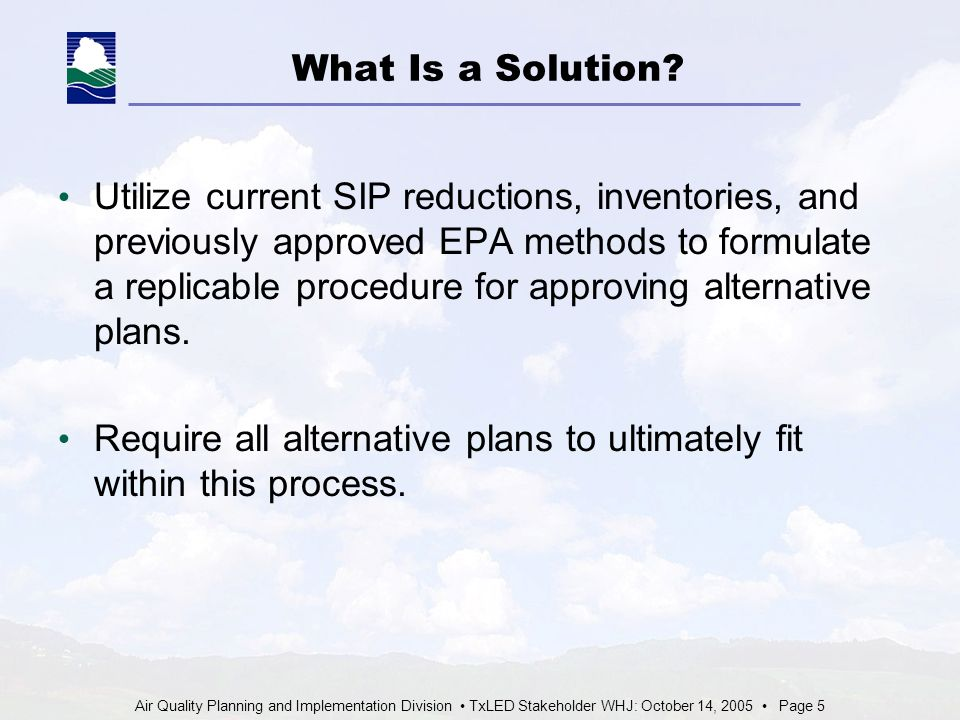 Air Quality Planning and Implementation Division TxLED Stakeholder WHJ: October 14, 2005 Page 5 What Is a Solution.