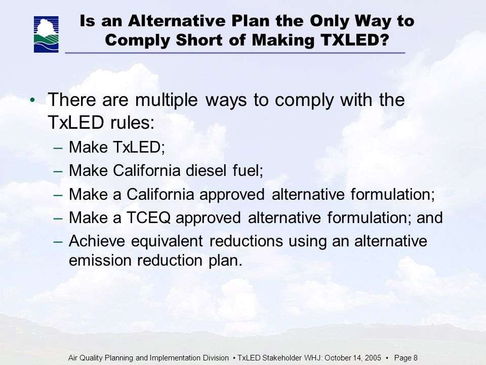 Air Quality Planning and Implementation Division TxLED Stakeholder WHJ: October 14, 2005 Page 8 Is an Alternative Plan the Only Way to Comply Short of Making TXLED.