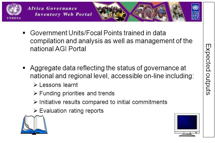  Government Units/Focal Points trained in data compilation and analysis as well as management of the national AGI Portal  Aggregate data reflecting the status of governance at national and regional level, accessible on-line including:  Lessons learnt  Funding priorities and trends  Initiative results compared to initial commitments  Evaluation rating reports Expected outputs