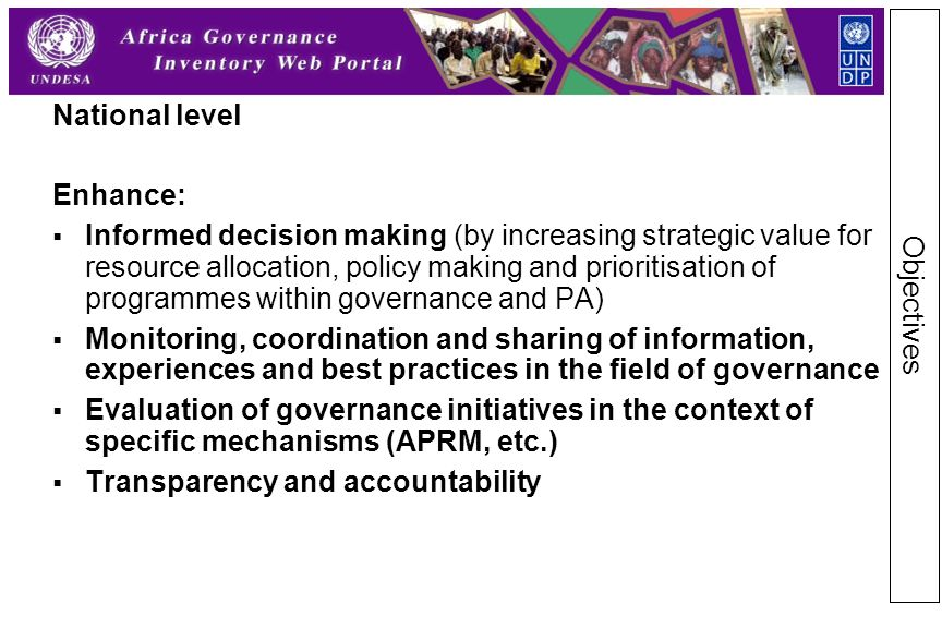 National level Enhance:  Informed decision making (by increasing strategic value for resource allocation, policy making and prioritisation of programmes within governance and PA)  Monitoring, coordination and sharing of information, experiences and best practices in the field of governance  Evaluation of governance initiatives in the context of specific mechanisms (APRM, etc.)  Transparency and accountability Objectives
