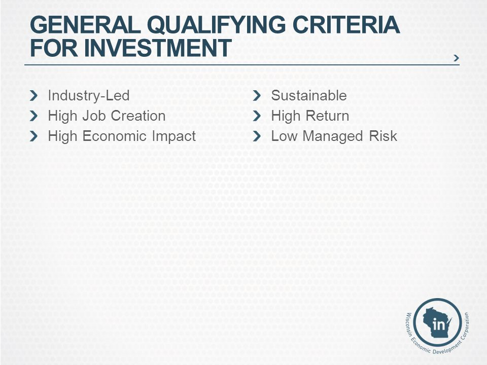Industry-Led High Job Creation High Economic Impact Sustainable High Return Low Managed Risk GENERAL QUALIFYING CRITERIA FOR INVESTMENT