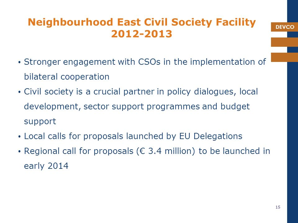 DEVCO Neighbourhood East Civil Society Facility Stronger engagement with CSOs in the implementation of bilateral cooperation Civil society is a crucial partner in policy dialogues, local development, sector support programmes and budget support Local calls for proposals launched by EU Delegations Regional call for proposals (€ 3.4 million) to be launched in early