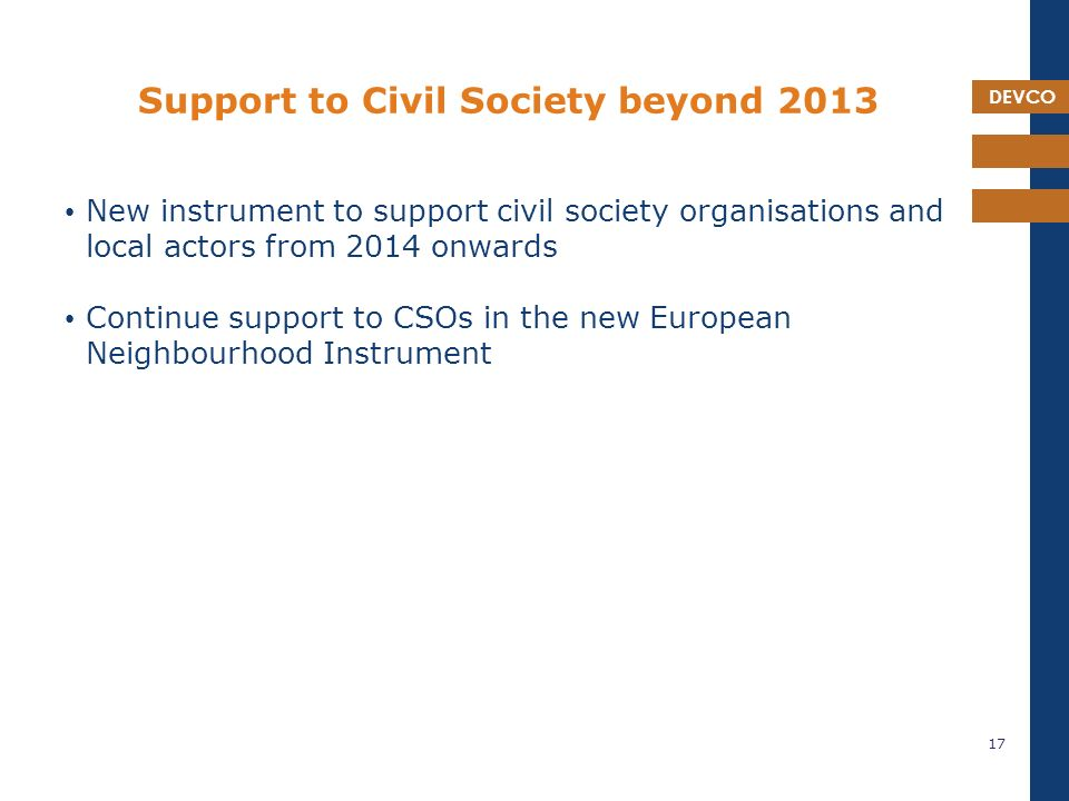 DEVCO Support to Civil Society beyond 2013 New instrument to support civil society organisations and local actors from 2014 onwards Continue support to CSOs in the new European Neighbourhood Instrument 17
