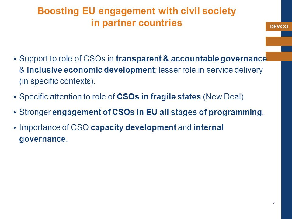 DEVCO Boosting EU engagement with civil society in partner countries Support to role of CSOs in transparent & accountable governance & inclusive economic development; lesser role in service delivery (in specific contexts).