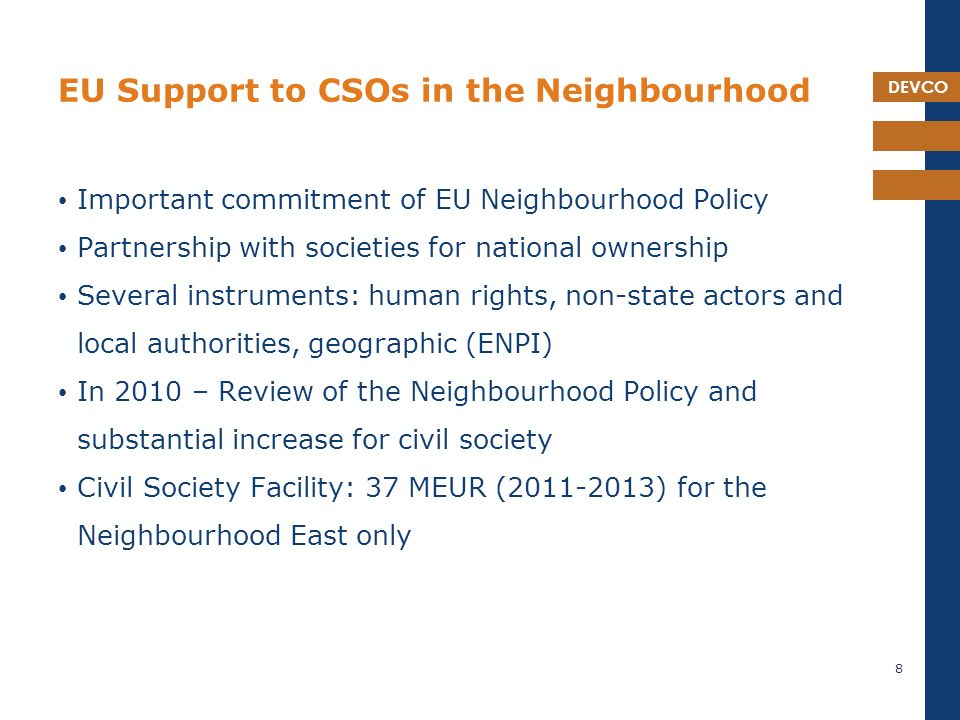 DEVCO EU Support to CSOs in the Neighbourhood Important commitment of EU Neighbourhood Policy Partnership with societies for national ownership Several instruments: human rights, non-state actors and local authorities, geographic (ENPI) In 2010 – Review of the Neighbourhood Policy and substantial increase for civil society Civil Society Facility: 37 MEUR ( ) for the Neighbourhood East only 8