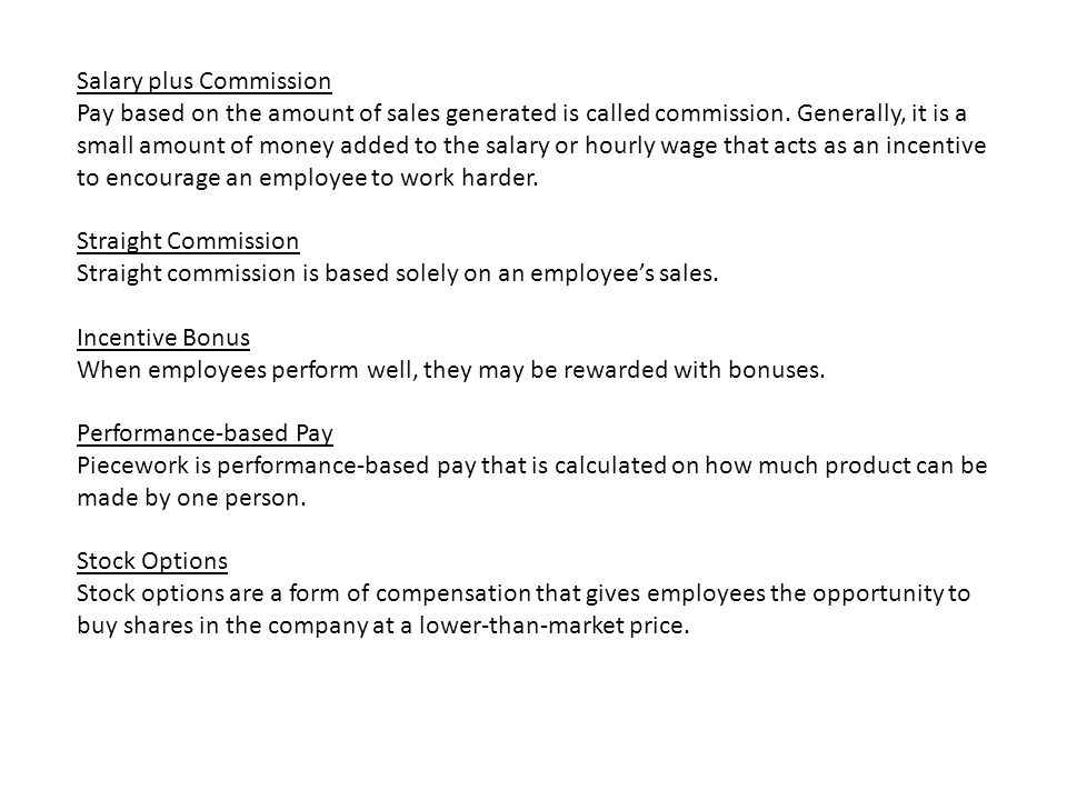 Salary plus Commission Pay based on the amount of sales generated is called commission.