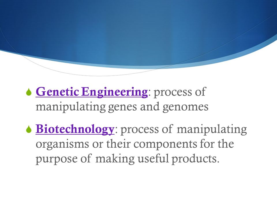  Genetic Engineering : process of manipulating genes and genomes  Biotechnology : process of manipulating organisms or their components for the purpose of making useful products.