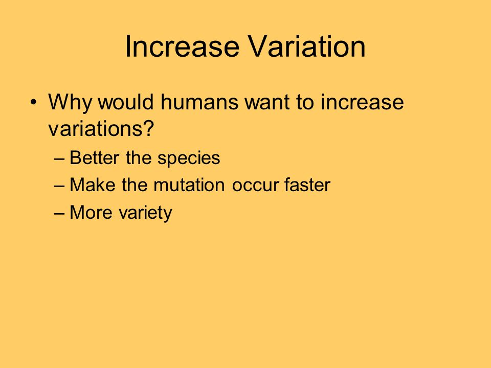 Increase Variation Why would humans want to increase variations.