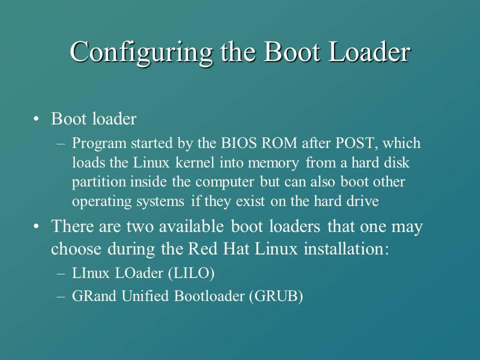 Configuring the Boot Loader Boot loader –Program started by the BIOS ROM after POST, which loads the Linux kernel into memory from a hard disk partition inside the computer but can also boot other operating systems if they exist on the hard drive There are two available boot loaders that one may choose during the Red Hat Linux installation: –LInux LOader (LILO) –GRand Unified Bootloader (GRUB)
