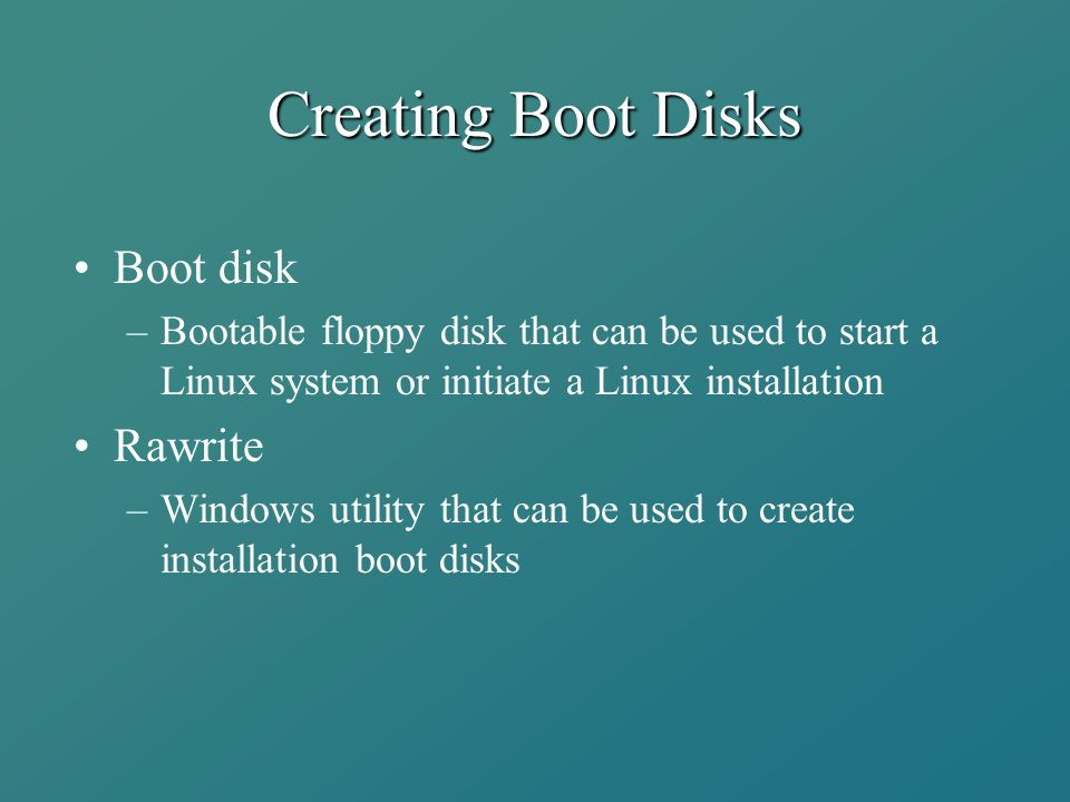 Creating Boot Disks Boot disk –Bootable floppy disk that can be used to start a Linux system or initiate a Linux installation Rawrite –Windows utility that can be used to create installation boot disks