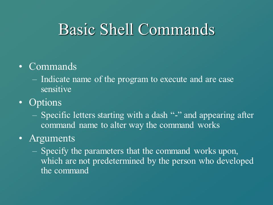Basic Shell Commands Commands –Indicate name of the program to execute and are case sensitive Options –Specific letters starting with a dash - and appearing after command name to alter way the command works Arguments –Specify the parameters that the command works upon, which are not predetermined by the person who developed the command