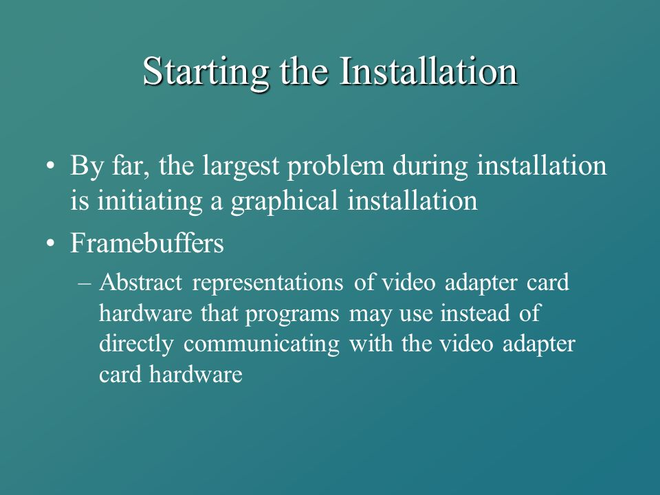 Starting the Installation By far, the largest problem during installation is initiating a graphical installation Framebuffers –Abstract representations of video adapter card hardware that programs may use instead of directly communicating with the video adapter card hardware