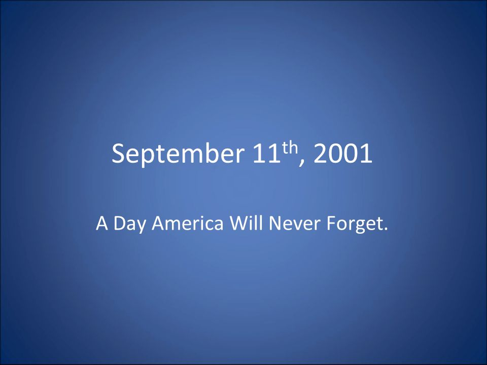 September 11 th, 2001 A Day America Will Never Forget.
