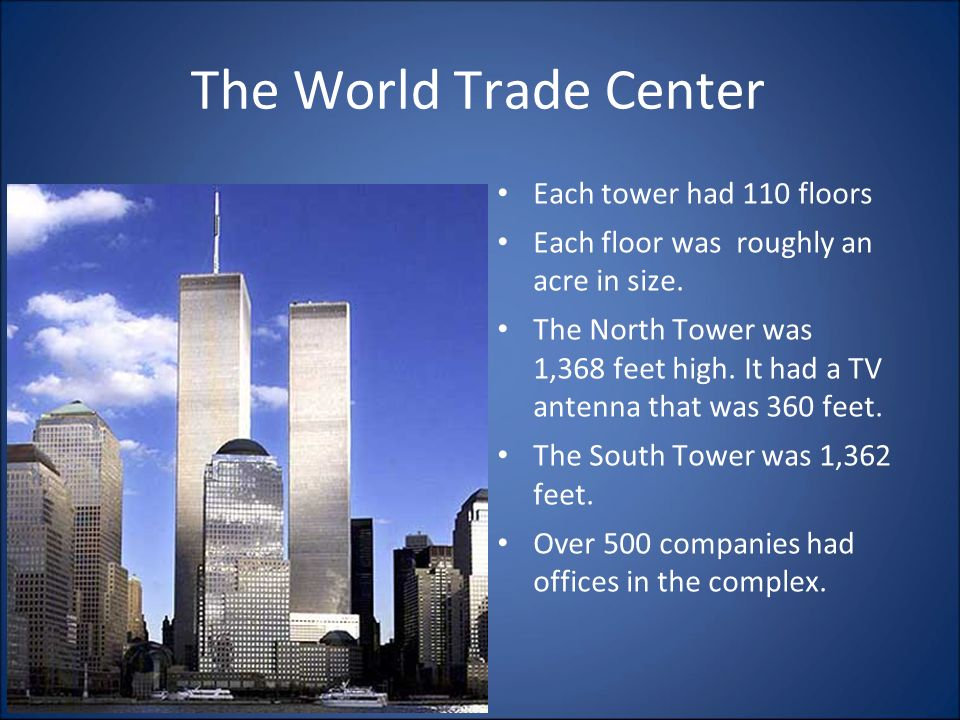 The World Trade Center Each tower had 110 floors Each floor was roughly an acre in size.