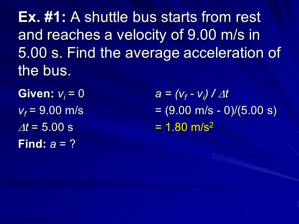 Ex. #1: A shuttle bus starts from rest and reaches a velocity of 9.00 m/s in 5.00 s.