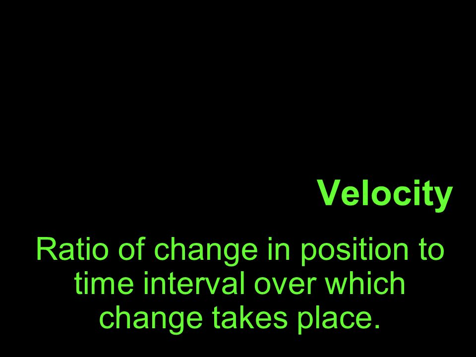 Velocity Ratio of change in position to time interval over which change takes place.