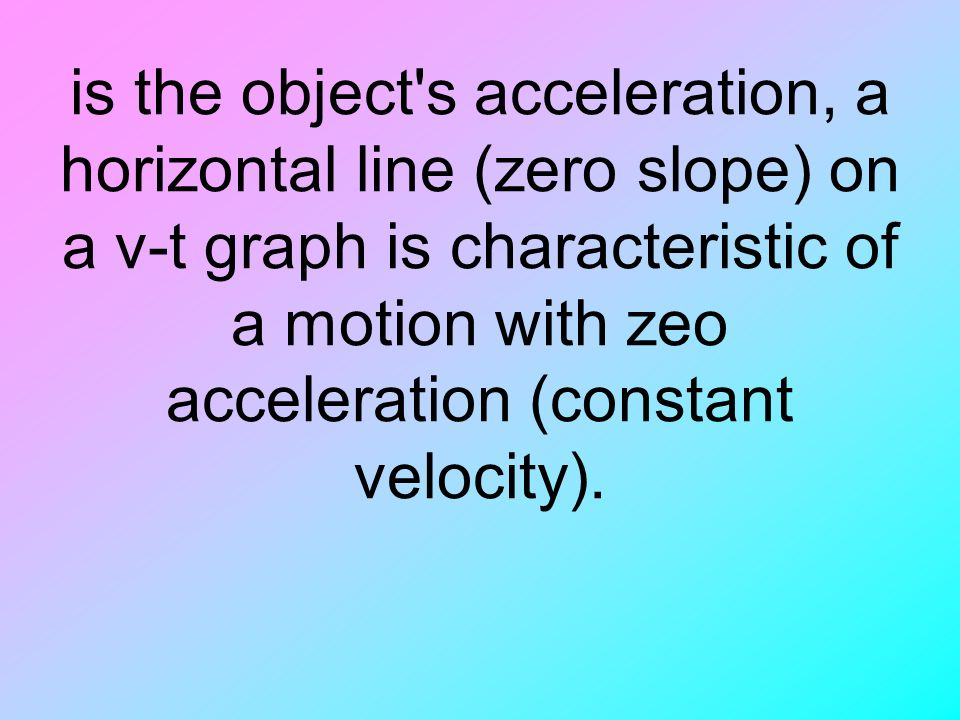 is the object s acceleration, a horizontal line (zero slope) on a v-t graph is characteristic of a motion with zeo acceleration (constant velocity).