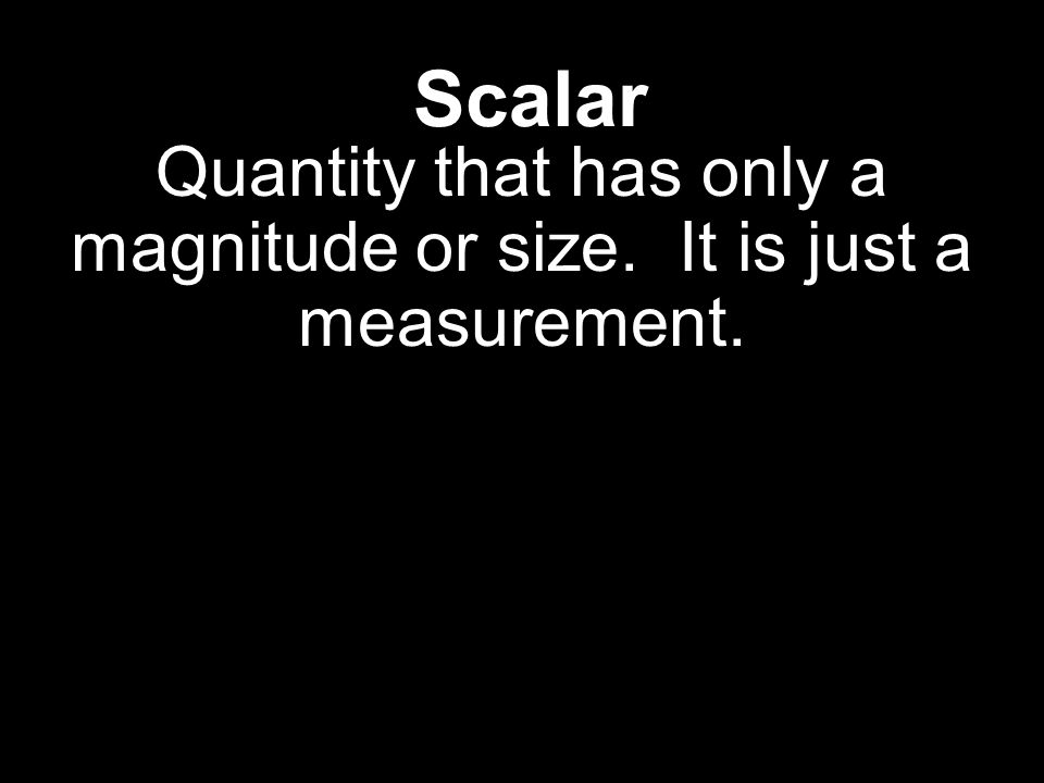 Scalar Quantity that has only a magnitude or size. It is just a measurement.