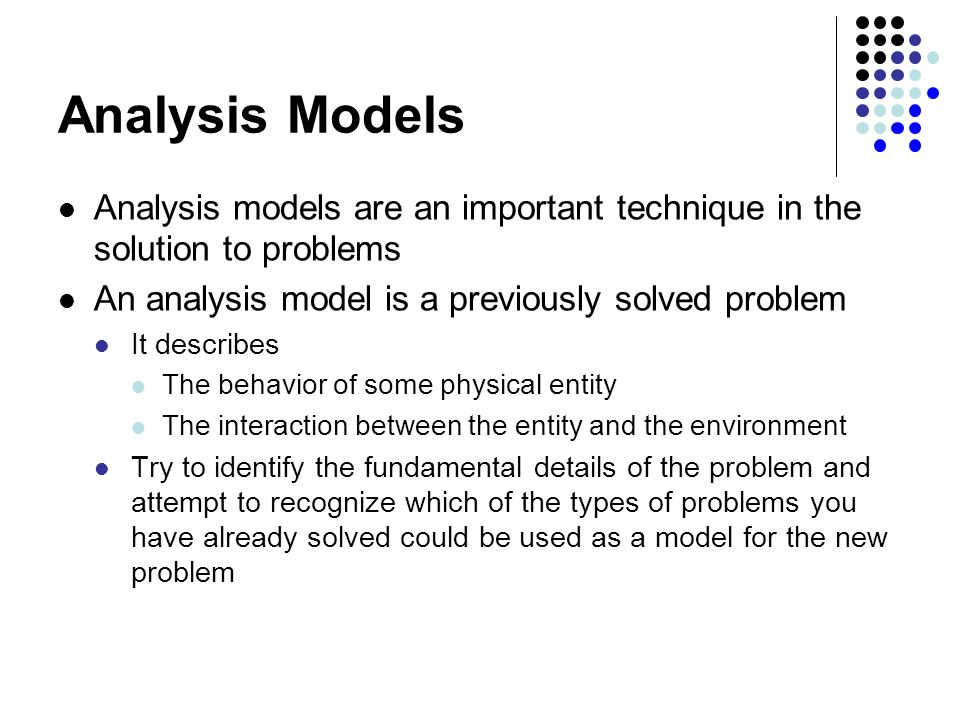 Analysis Models Analysis models are an important technique in the solution to problems An analysis model is a previously solved problem It describes The behavior of some physical entity The interaction between the entity and the environment Try to identify the fundamental details of the problem and attempt to recognize which of the types of problems you have already solved could be used as a model for the new problem