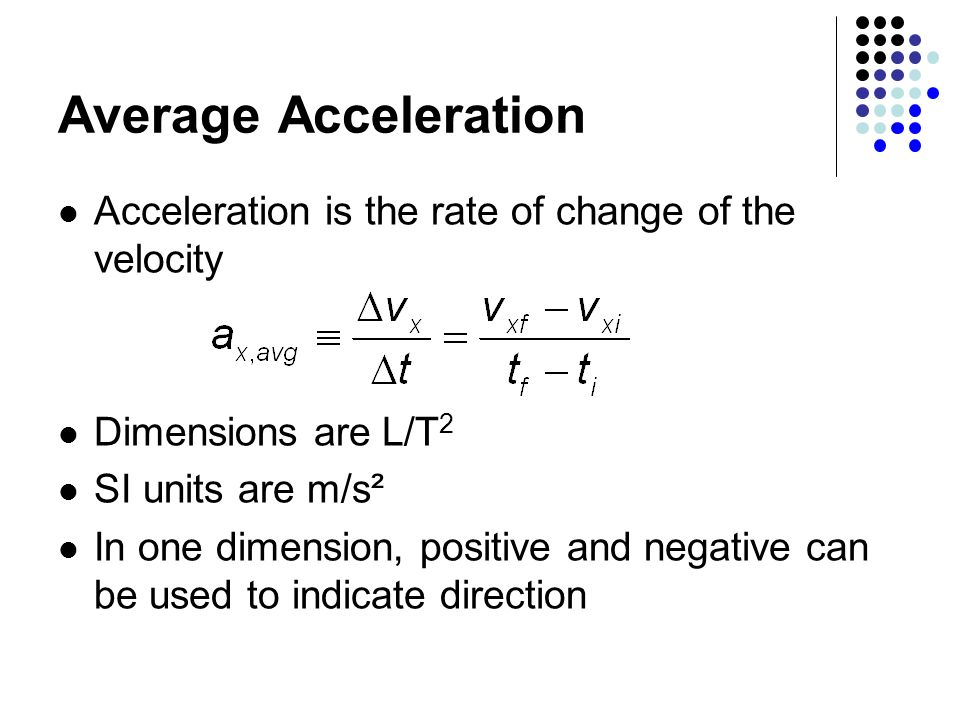 Average Acceleration Acceleration is the rate of change of the velocity Dimensions are L/T 2 SI units are m/s² In one dimension, positive and negative can be used to indicate direction