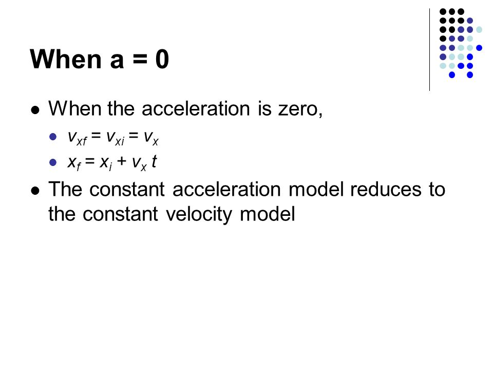 When a = 0 When the acceleration is zero, v xf = v xi = v x x f = x i + v x t The constant acceleration model reduces to the constant velocity model