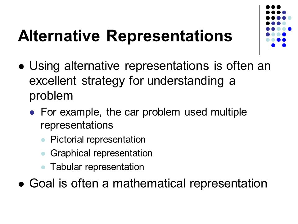 Alternative Representations Using alternative representations is often an excellent strategy for understanding a problem For example, the car problem used multiple representations Pictorial representation Graphical representation Tabular representation Goal is often a mathematical representation