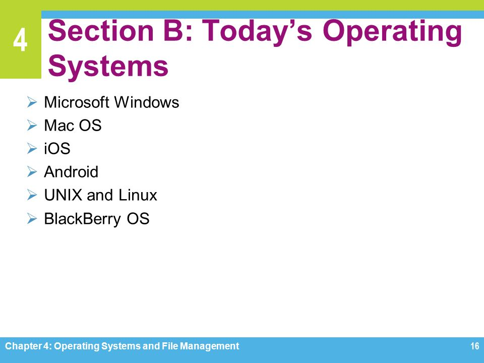 4 Section B: Today's Operating Systems  Microsoft Windows  Mac OS  iOS  Android  UNIX and Linux  BlackBerry OS Chapter 4: Operating Systems and File Management16