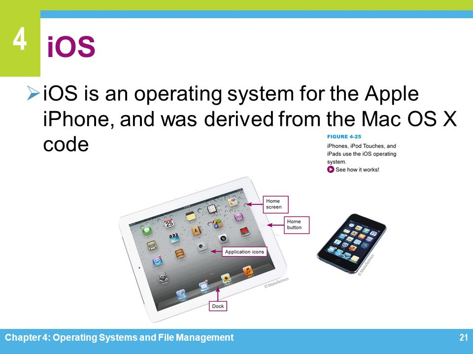 4 iOS  iOS is an operating system for the Apple iPhone, and was derived from the Mac OS X code Chapter 4: Operating Systems and File Management21