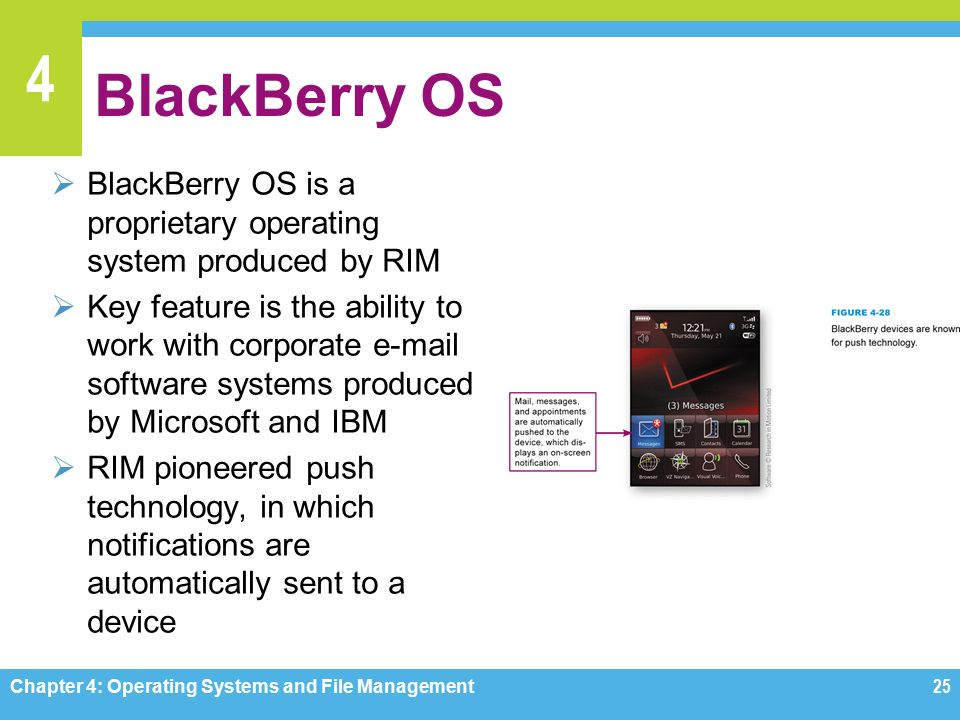 4 BlackBerry OS  BlackBerry OS is a proprietary operating system produced by RIM  Key feature is the ability to work with corporate  software systems produced by Microsoft and IBM  RIM pioneered push technology, in which notifications are automatically sent to a device Chapter 4: Operating Systems and File Management25