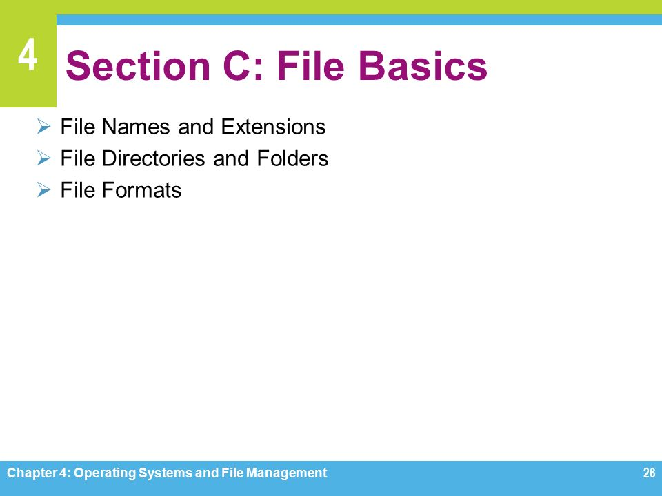 4 Section C: File Basics  File Names and Extensions  File Directories and Folders  File Formats Chapter 4: Operating Systems and File Management26