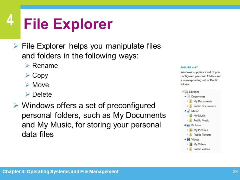 4 File Explorer  File Explorer helps you manipulate files and folders in the following ways:  Rename  Copy  Move  Delete  Windows offers a set of preconfigured personal folders, such as My Documents and My Music, for storing your personal data files Chapter 4: Operating Systems and File Management39