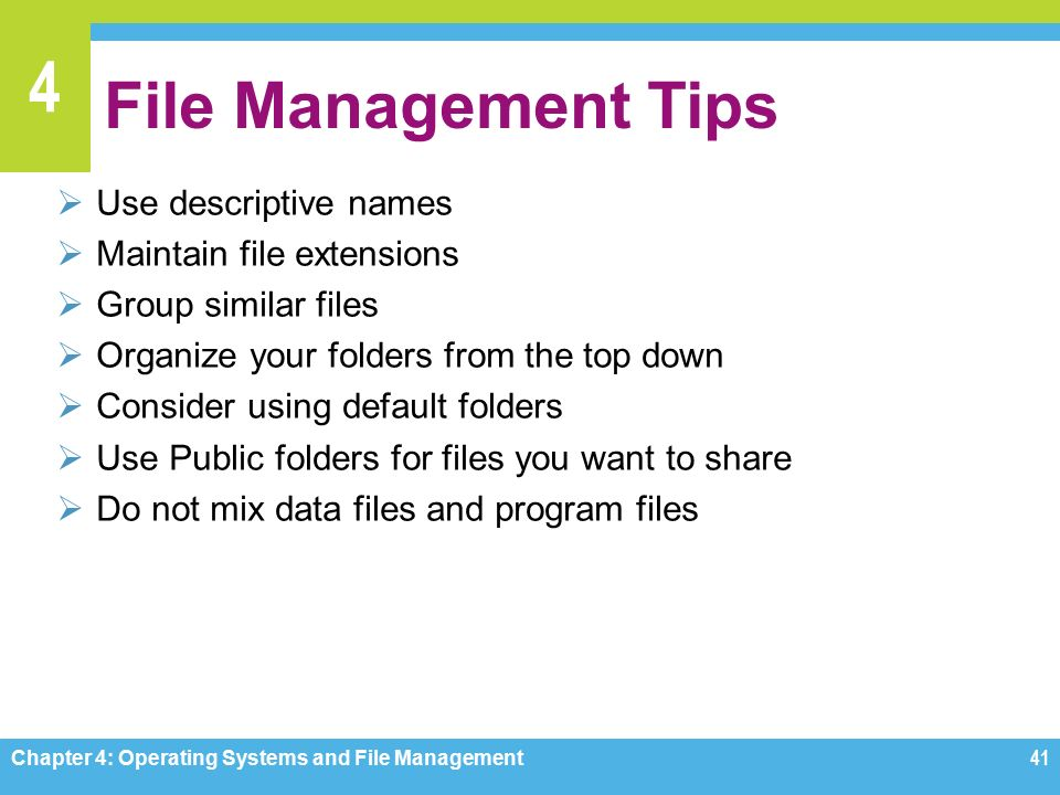 4 File Management Tips  Use descriptive names  Maintain file extensions  Group similar files  Organize your folders from the top down  Consider using default folders  Use Public folders for files you want to share  Do not mix data files and program files Chapter 4: Operating Systems and File Management41