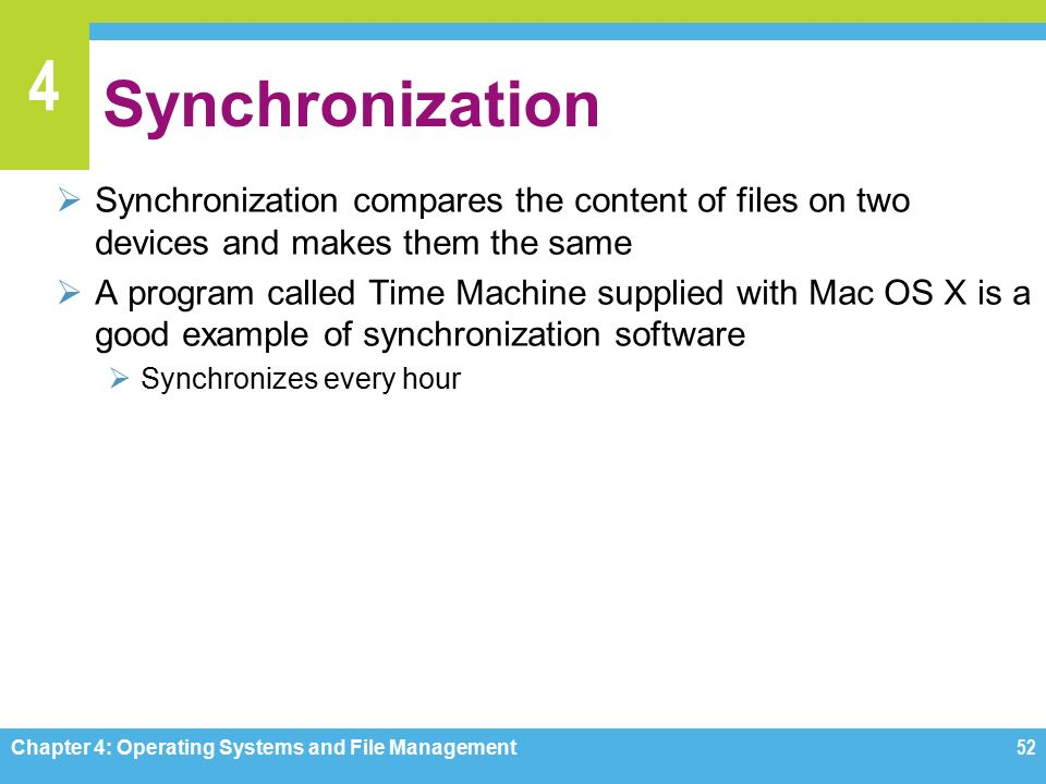 4 Synchronization  Synchronization compares the content of files on two devices and makes them the same  A program called Time Machine supplied with Mac OS X is a good example of synchronization software  Synchronizes every hour Chapter 4: Operating Systems and File Management52