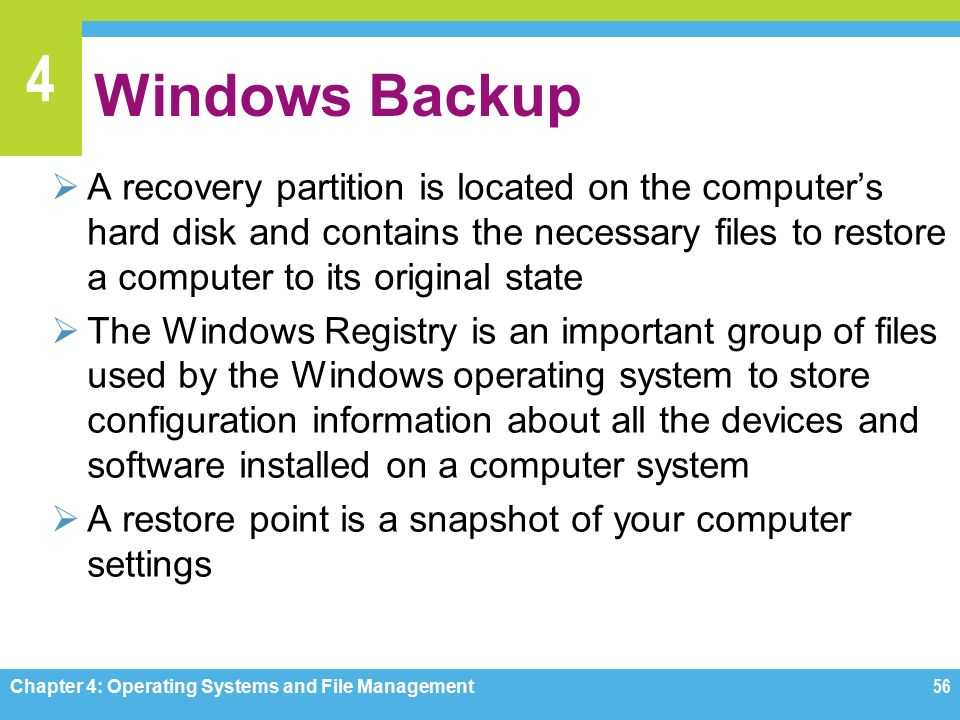 4 Windows Backup  A recovery partition is located on the computer's hard disk and contains the necessary files to restore a computer to its original state  The Windows Registry is an important group of files used by the Windows operating system to store configuration information about all the devices and software installed on a computer system  A restore point is a snapshot of your computer settings Chapter 4: Operating Systems and File Management56