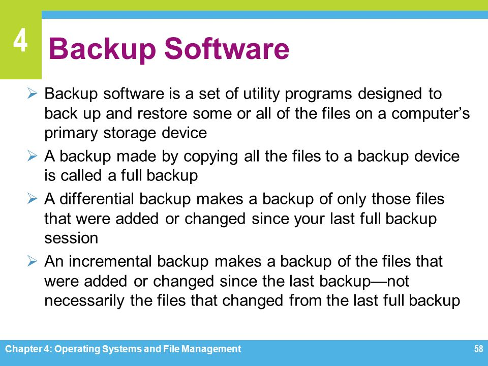 4 Backup Software  Backup software is a set of utility programs designed to back up and restore some or all of the files on a computer's primary storage device  A backup made by copying all the files to a backup device is called a full backup  A differential backup makes a backup of only those files that were added or changed since your last full backup session  An incremental backup makes a backup of the files that were added or changed since the last backup—not necessarily the files that changed from the last full backup Chapter 4: Operating Systems and File Management58