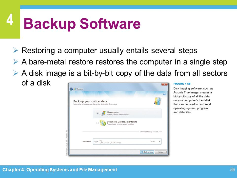 4 Backup Software  Restoring a computer usually entails several steps  A bare-metal restore restores the computer in a single step  A disk image is a bit-by-bit copy of the data from all sectors of a disk Chapter 4: Operating Systems and File Management59